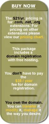BUY NOW - The $21/yr. pricing is for .com, .net, .org extensiosn.  For pricing on other extensions pelase view our pricing chart - This package includes a domain name with free hosting - You don't have to pay the $35 / year fee for domain registration - You own the domain, you can transfer it, modify its contact information, manage it the way you desire.